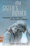 My Sister's Mother: A Memoir of War, Exile, and Stalin's Siberia