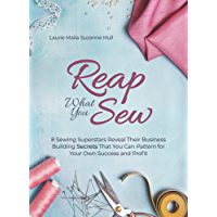 Reap What You Sew: 8 Sewing Superstars Reveal Their Business Building Secrets That You Can Pattern for Your Own Success and Profit