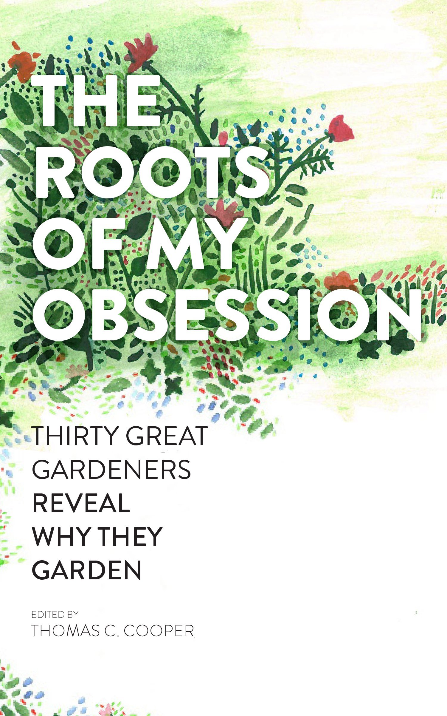 the roots of my obsession thirty great gardeners reveal why they  the roots of my obsession thirty great gardeners reveal why they garden thomas c cooper 9781604692716 com books