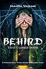 Behind That Closed Door  6 Profound Scary Thriller Stories With Freaky Twists (6 Kickass Thriller Stories Book 1) Kindle Edition