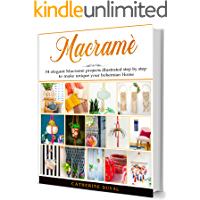 Macramè: The New complete Macrame Book for Beginners and Advanced, 34 easy modern Macrame Patterns and Projects illustrated step by step to make unique your handmade Home & Garden (English Edition)