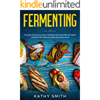 Fermenting: A Guide of Succulent Fermenting Recipes of Meat Products, Kimchi and Sourdough