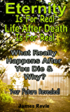 Eternity Is For Real.  Life After Death Is For Real Where Will You Spend Eternity?: What Really Happens After You Die and Why?  Your Future Revealed!  ... (Win The Battle In The Prayer War Room)