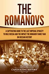 The Romanovs: A Captivating Guide to the Last Imperial Dynasty to Rule Russia and the Impact the Romanov Family Had on Russian History Kindle Edition