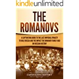 The Romanovs: A Captivating Guide to the Last Imperial Dynasty to Rule Russia and the Impact the Romanov Family Had on Russia