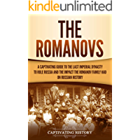 The Romanovs: A Captivating Guide to the Last Imperial Dynasty to Rule Russia and the Impact the Romanov Family Had on…