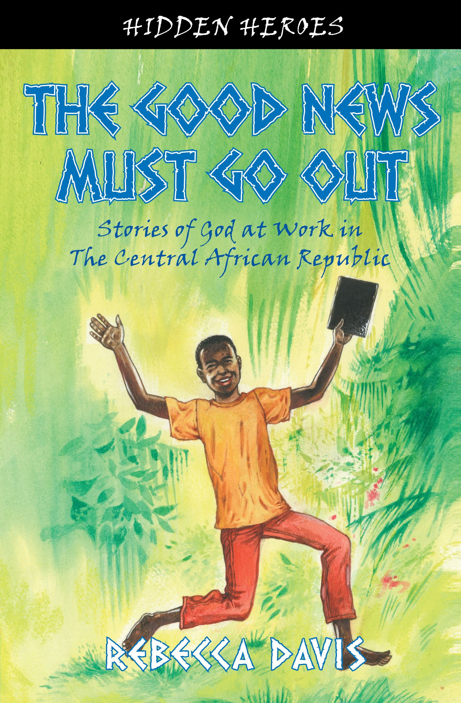 The Good News Must Go Out: True Stories Of God At Work In The Central  African Republic (hidden Heroes): Rebecca Davis: 9781845506285: Amazon:  Books