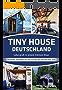 TINY HOUSE DEUTSCHLAND- Lebe groß in einem kleinen Haus: Rechtslage, Designideen und Tipps zum Bau oder Kauf eines Mini- Haus