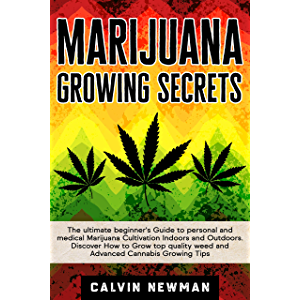 MARIJUANA GROWING SECRETS: The Ultimate Beginner's Guide to Personal and Medical Marijuana Cultivation Indoors and…