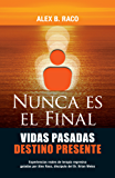 Nunca Es El Final Vidas Pasadas Destino Presente: Experiencias reales de terapia regresiva guiadas por Alex Raco, discípulo del Dr. Brian Weiss (Spanish Edition)