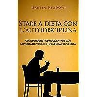 Stare a dieta con l'autodisciplina: Come perdere peso e diventare sani nonostante...