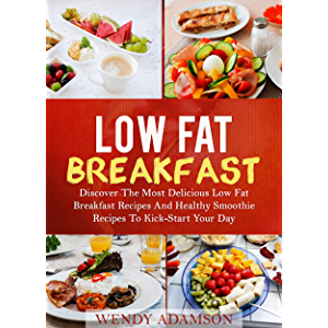 Low Fat Breakfast: Discover The Most Delicious Low Fat Breakfast Recipes And Healthy Smoothie Recipes To Kickstart Your…