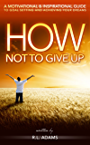 How Not to Give Up - A Motivational & Inspirational Guide to Goal Setting and Achieving your Dreams (Inspirational Books Series Book 1)