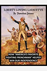 Liberty-Loving Lafayette: How 'America's Favorite Fighting Frenchman' Helped Win Our Independence Kindle Edition