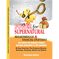 Power for Supernatural Breakthrough and Financial Upliftment: 1100 Prayers that Guarantee Success and Great Achievement in your Endeavors:  40 Days Devotions that Releases Miracles, Blessings
