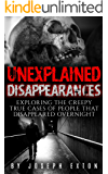 Unexplained Disappearances: Exploring The Creepy True Cases Of People That Disappeared Overnight (Missing People Book 1)
