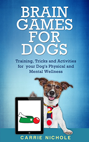 Brain Games for Dogs: Training; Tricks and Activities for your Dog�s Physical and Mental wellness( Dog training; Puppy training;Pet training books; Puppy ... games for dogs; How to train a dog Book 1)