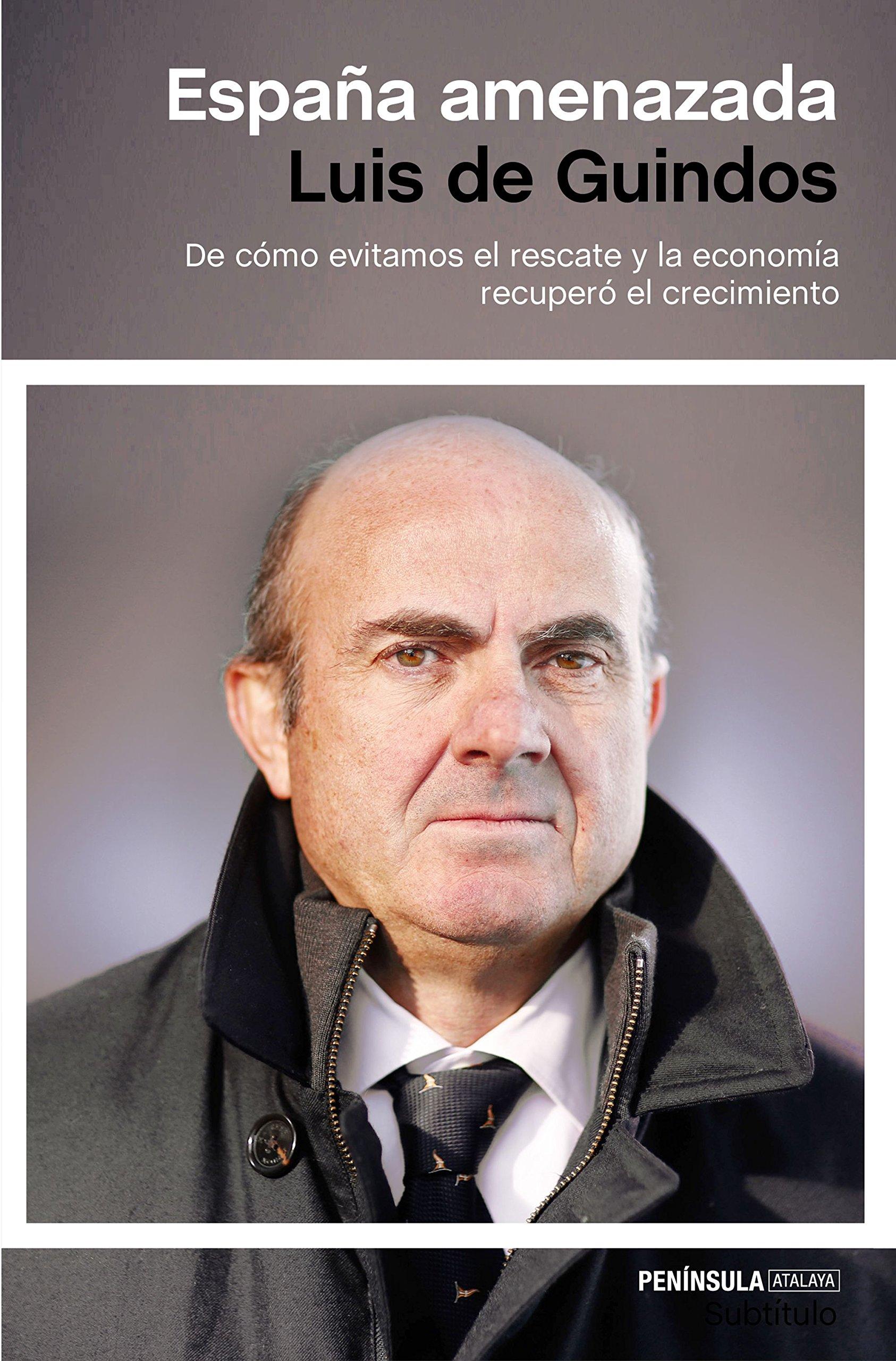 España amenazada: De cómo evitamos el rescate y la economía recuperó el crecimiento ATALAYA: Amazon.es: Guindos, Luis de: Libros