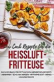 Low Carb Rezepte für die Heißluftfritteuse Das Kochbuch für Mittagessen Abendessen Desserts: Abnehmen - schlank werden - fettarme Diät - wenig Kohlenhydrate (German Edition)