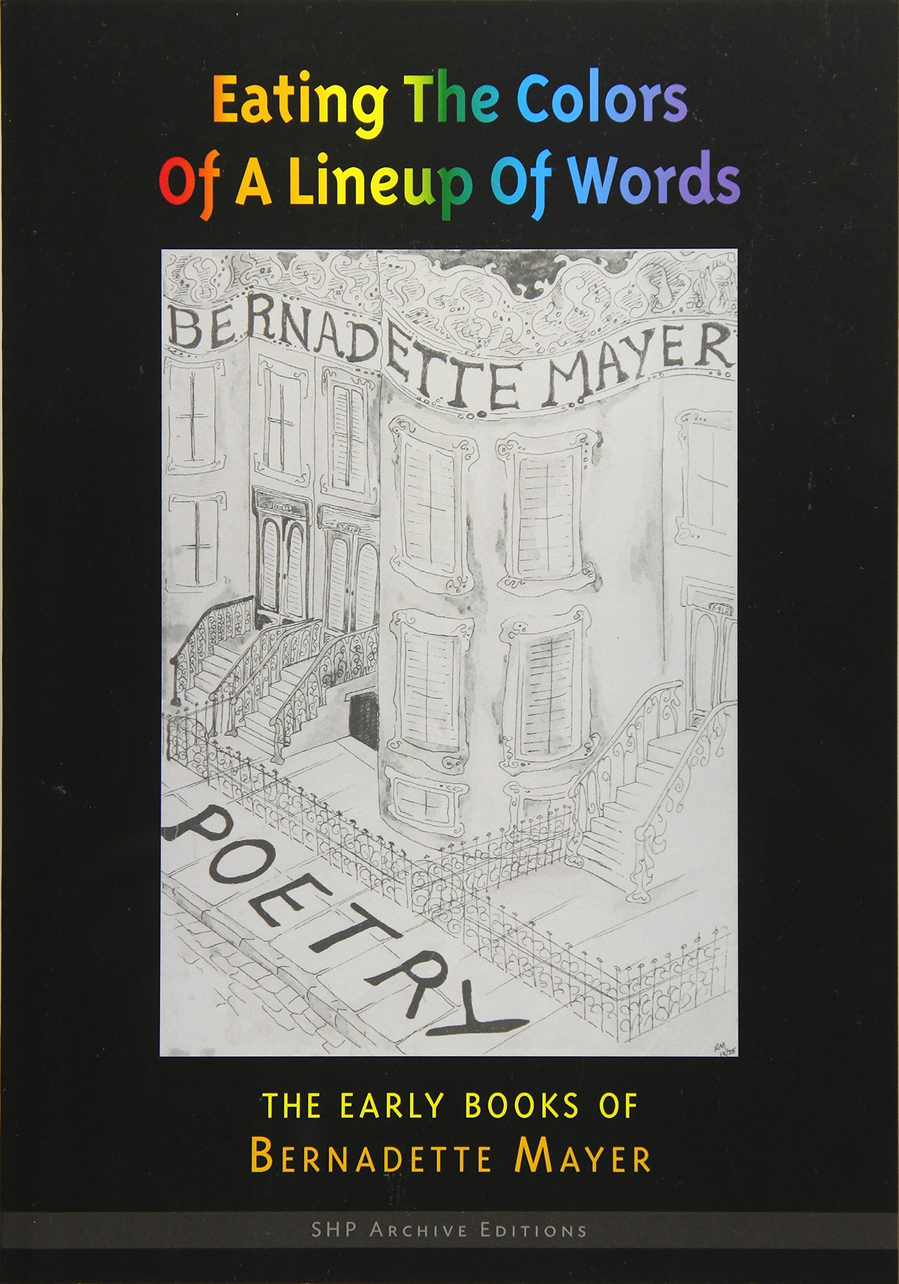 Eating the Colors of a Lineup of Words  The Collected Early Books of  Bernadette Mayer (Shp Archive Editions) Paperback – May 1 1d7aa059d