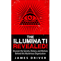 The Illuminati Revealed!: Discover The Secrets, History, And Motives Behind This Mysterious Organization (Illuminati - New World Order - Conspiracy - History) (English Edition)