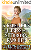 A Rebellious Heiress For A Stubborn Rancher: A Clean Western Historical Romance Novel
