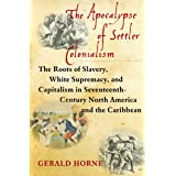 The Apocalypse of Settler Colonialism: The Roots of Slavery, White Supremacy, and Capitalism in 17th Century North America an