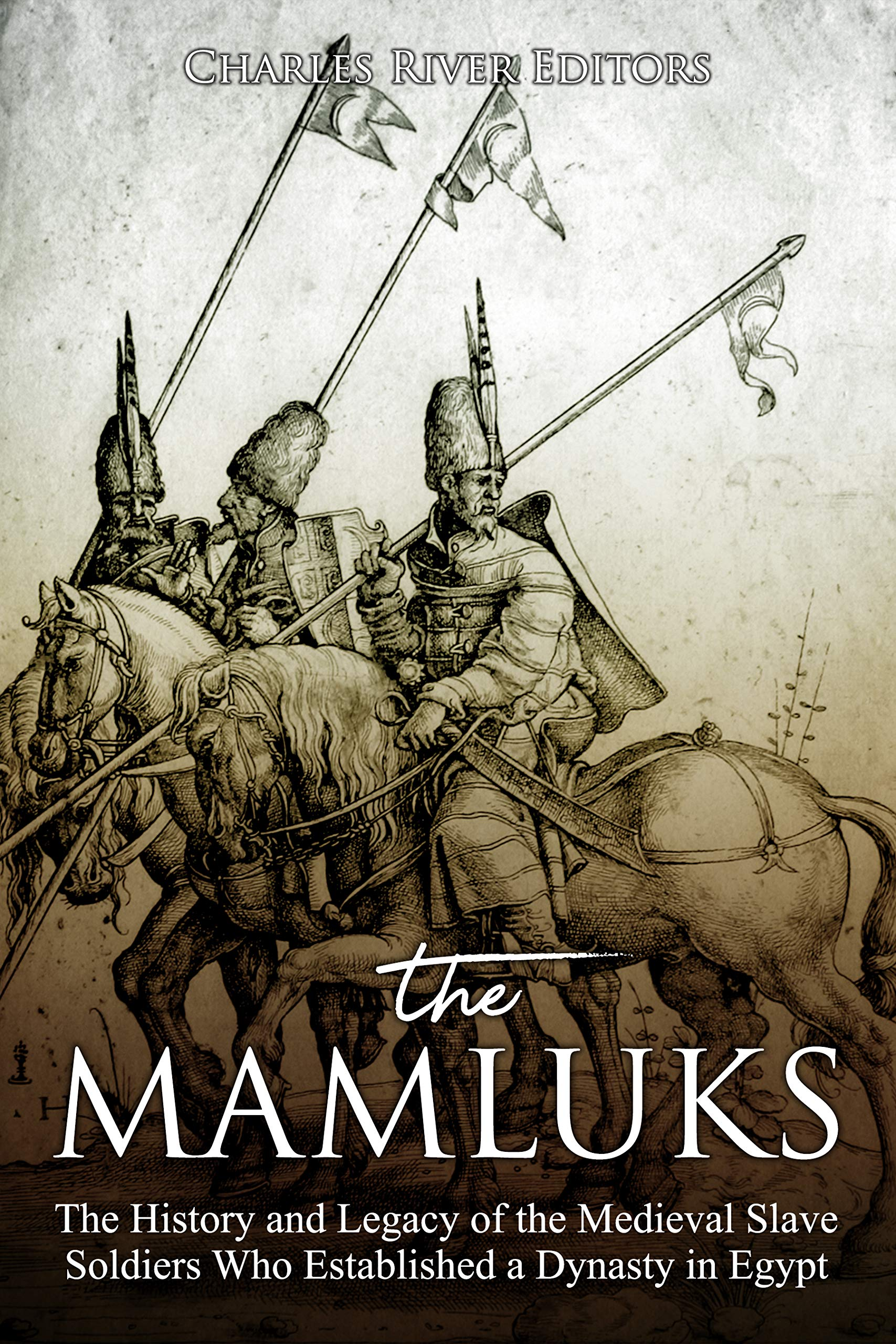 The Mamluks  The History And Legacy Of The Medieval Slave Soldiers Who Established A Dynasty In Egypt  English Edition