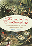 Fairies, Pookas, and Changelings: A Complete Guide to the Wild and Wicked Enchanted Realm