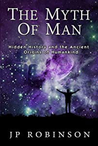 The Myth Of Man: Hidden History and the Ancient Origins of Humankind