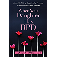 When Your Daughter Has BPD: Essential Skills to Help Families Manage Borderline Personality Disorder
