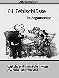 64 Fehlschlüsse in Argumenten: Logische und rhetorische Irrwege erkennen und vermeiden