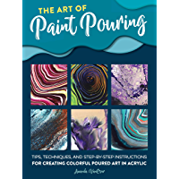 The Art of Paint Pouring:Tips, techniques, and step-by-step instructions for creating colorful poured art in acrylic