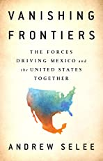 Vanishing Frontiers: The Forces Driving Mexico and the United States Together (English Edition)