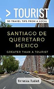 Greater Than a Tourist- Santiago de Queretaro Mexico: 50 Travel Tips from a Local