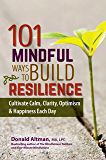 101 Mindful Way To Build Resilience: Cultivate Calm, Clarity, Optimism & Happiness Each Day