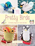 Pretty Birds: 18 Simple Projects to Sew and Love (Fabric Stash Cuties)