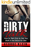 Dirty Talk: How to Talk Dirty to Get You both in the Mood for Sex (Dirty Talk for Women, Dirty Talk for Men, Dirty Talk Examples)