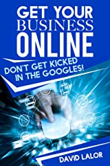 Get Your Business Online: Don't Get Kicked In The Googles (The Online Business Series Book 1) Kindle Edition