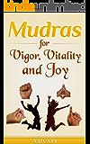 Mudras for Vigor, Vitality and Joy: 20 Simple Hand Gestures for Inexhaustible Vigor, Exuberant Vitality and Eternal Joy (Mudra Healing Book 13)