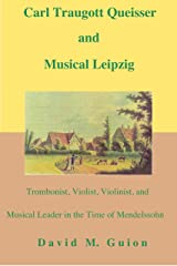 Carl Traugott Queisser and Musical Leipzig: Trombonist, Violist, Violinist, and Musical Leader in the Time of Mendelssohn Kindle Edition