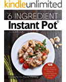 The 6 Ingredient Instant Pot Cookbook: 105 Quick & Easy, Family Pleasing Pressure Cooker Recipes for the Busy Home