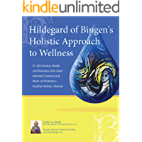 Hildegard of Bingen's Holistic Approach to Wellness: A 12th Century Healer and Visionary Who Used Aromatic Extracts and More to Promote a Healthy Holistic Lifestyle