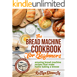 The Bread Machine Cookbook for Beginners: Amazing Bread Machine Recipes That Make Home Baking a Breeze. Easy-to-Follow…