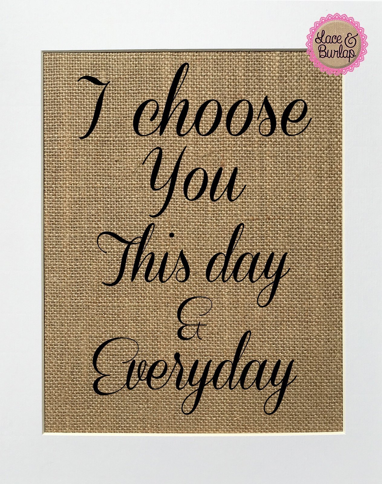 8x10 UNFRAMED I Choose You This Day and Everyday / Burlap Print Sign / Love Wedding Day Anniversary Gift Rustic Shabby Chic Vintage Style Wall Decor