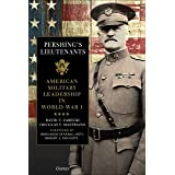 Pershing's Lieutenants: American Military Leadership in World War I