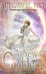 A New Goddess: Elemental Magic & Epic Fantasy Adventure (Games of Fire Book 3)