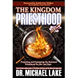 The Kingdom Priesthood: Preparing and Equipping the Remnant Priesthood for the Last Days (The Kingdom Paradigm Series Book 1)