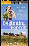 Romance: INSPIRATIONAL PIONEER ROMANCE: The Beginning of Forever (Western Frontier Romance Novelette)