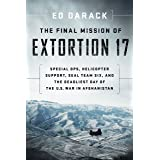 The Final Mission of Extortion 17: Special Ops, Helicopter Support, SEAL Team Six, and the Deadliest Day of the U.S. War in A